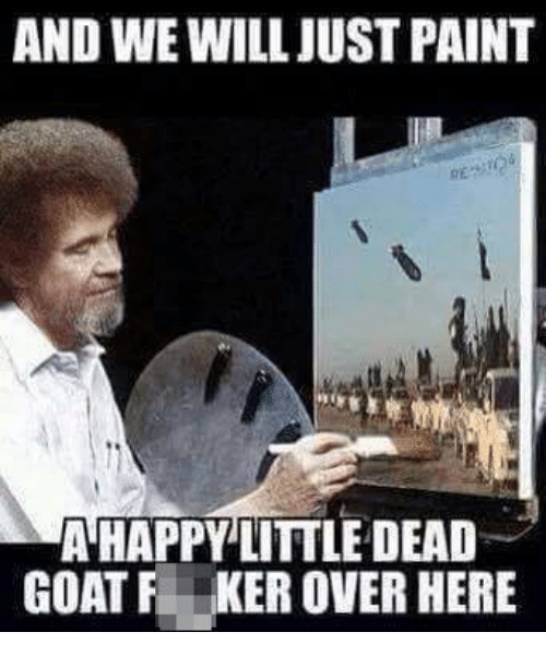 Goat, Military, and Goats: AND WE WILLJUSTPAINT  A HAPPY LITTLE DEAD  GOAT F KER OVER HERE
