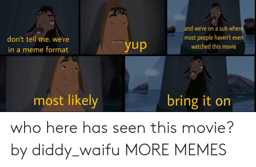 Diddy: and we're on a sub wher  most people haven't even  don't tell me. we'ree  watched this movie  in a meme format  most likely  bring it on who here has seen this movie? by diddy_waifu MORE MEMES