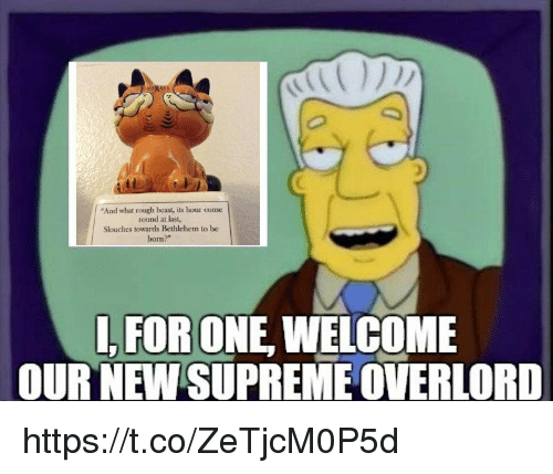 "overlord: And what rough beast, its hour come  round at last,  Slouches towards Bethlehem to be  born?""  , FOR ONE, WELCOME  OURNEWSUPREME OVERLORD https://t.co/ZeTjcM0P5d"