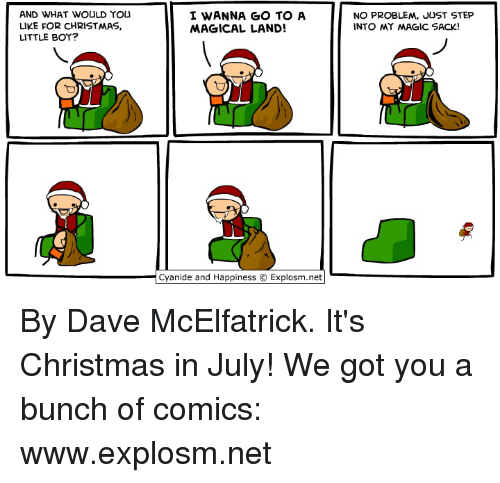 Christmas, Dank, and Cyanide and Happiness: AND WHAT WOULD YOU  LIKE FOR CHRISTMAS,  LITTLE BOY?  I WANNA GO TO A  MAGICAL LAND!  NO PROBLEM, JUST STEP  INTO MY MAGIC SACK!  Cyanide and Happiness © Explosm.net| By Dave McElfatrick. It's Christmas in July! We got you a bunch of comics: www.explosm.net
