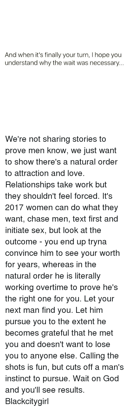 Not Sharing: And when it's finally your turn, l hope you  understand why the wait was necessary. We're not sharing stories to prove men know, we just want to show there's a natural order to attraction and love. Relationships take work but they shouldn't feel forced. It's 2017 women can do what they want, chase men, text first and initiate sex, but look at the outcome - you end up tryna convince him to see your worth for years, whereas in the natural order he is literally working overtime to prove he's the right one for you. Let your next man find you. Let him pursue you to the extent he becomes grateful that he met you and doesn't want to lose you to anyone else. Calling the shots is fun, but cuts off a man's instinct to pursue. Wait on God and you'll see results. Blackcitygirl