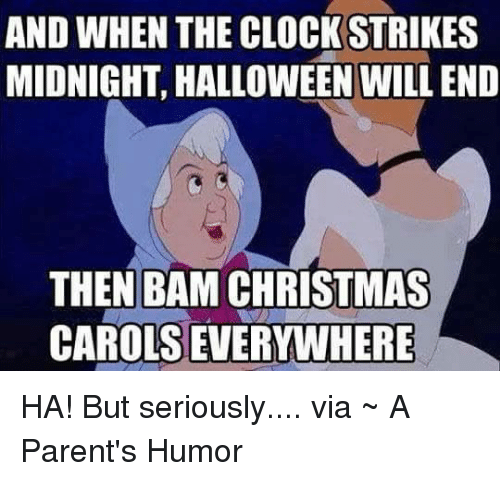 Parenting Humor: AND WHEN THE CLOCK STRIKES  MIDNIGHT, HALLOWEEN WILLEND  THEN BAM CHRISTMAS  CAROLSEVERYWHERE HA! But seriously.... via ~ A Parent's Humor