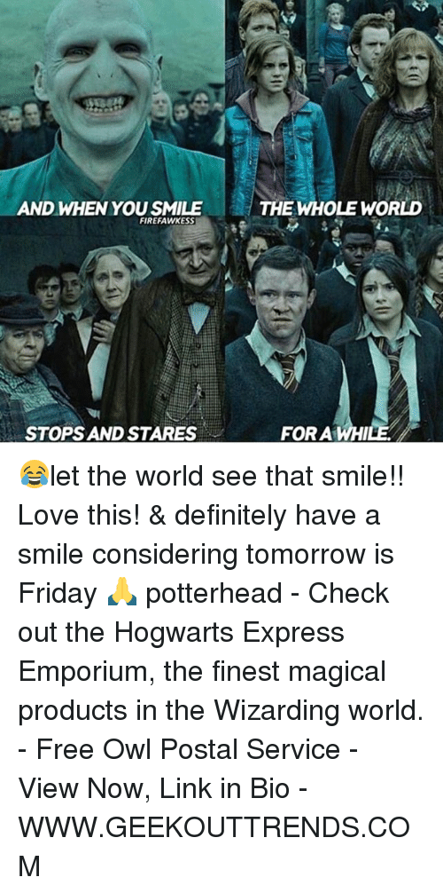 Tomorrow Is Friday: AND WHEN YOU SMILE  FIREFAWKESS  STOPS AND STARES  THE WHOLE WORLD  FOR A WHI 😂let the world see that smile!! Love this! & definitely have a smile considering tomorrow is Friday 🙏 potterhead - Check out the Hogwarts Express Emporium, the finest magical products in the Wizarding world. - Free Owl Postal Service - View Now, Link in Bio - WWW.GEEKOUTTRENDS.COM
