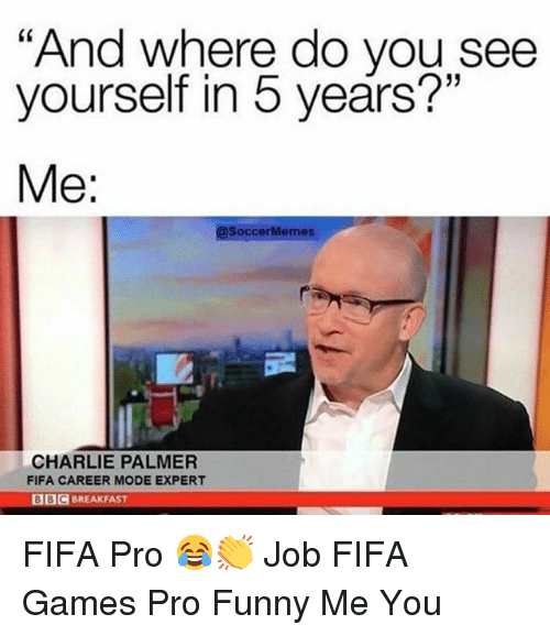 "Soccermemes: ""And where do you see  yourself in 5 years?""  Me:  @SoccerMemes  CHARLIE PALMER  FIFA CAREER MODE EXPERT  BIC BREAKFAST FIFA Pro 😂👏 Job FIFA Games Pro Funny Me You"