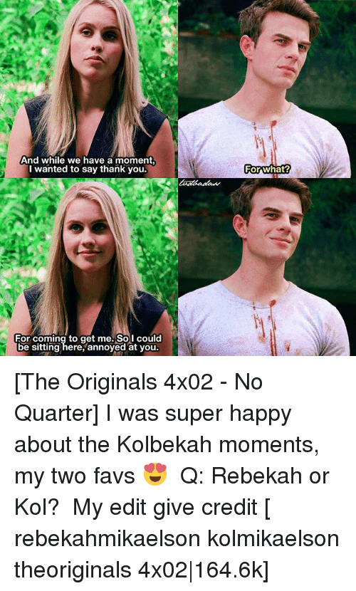 super happy: And while we have a moment,  I wanted to say thank you.  For coming to get me. Sol could  pe sitting here, annoyed at you.  For what? [The Originals 4x02 - No Quarter] I was super happy about the Kolbekah moments, my two favs 😍 ⠀ Q: Rebekah or Kol? ⠀ My edit give credit [ rebekahmikaelson kolmikaelson theoriginals 4x02|164.6k]
