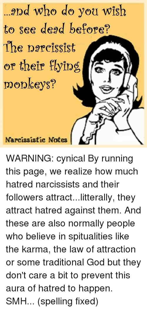 flying monkey: and who do you wish  to see dead before?  The narcissist  or their flying  monkeys?  Narcissistic Notes WARNING: cynical  By running this page, we realize how much hatred narcissists and their followers attract...litterally, they attract hatred against them. And these are also normally people who believe in spitualities like the karma, the law of attraction or some traditional God but they don't care a bit to prevent this aura of hatred to happen. SMH...  (spelling fixed)