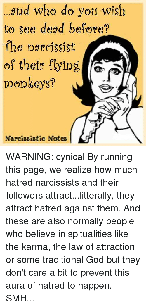 flying monkey: and who do you wish  to see dead before?  The narcissist  of their flying  monkeys?  Narcissistic Notes WARNING: cynical  By running this page, we realize how much hatred narcissists and their followers attract...litterally, they attract hatred against them. And these are also normally people who believe in spitualities like the karma, the law of attraction or some traditional God but they don't care a bit to prevent this aura of hatred to happen. SMH...