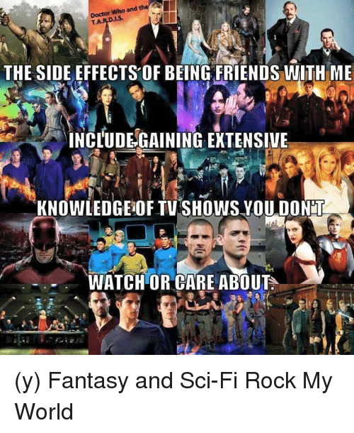 Memes, TV Shows, and 🤖: and who Doctor  T.A.  D.Is.  THE SIDE EFFECTS OF BEING FRIENDS WITH ME  INCLUDEGAINING EXTENSIVE  KNOWLEDGEOF TV SHOWS YOU DONMI  WATCH OR CARE ABOUT (y) Fantasy and Sci-Fi Rock My World