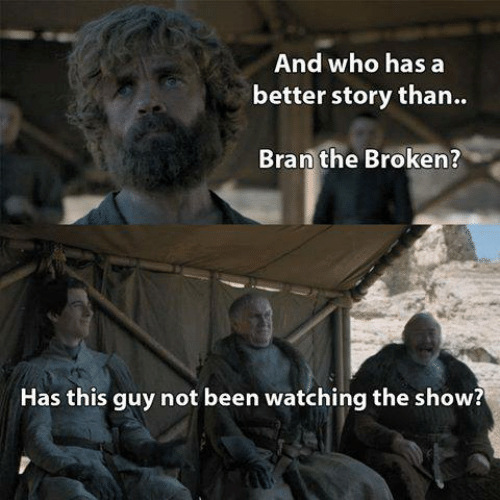 bran: And who has a  better story than..  Bran the Broken?  Has this guy not been watching the show?