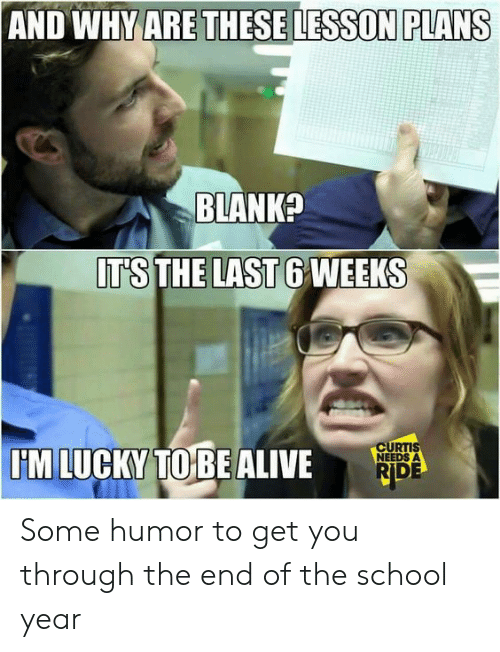 End Of School Year Meme: AND WHY ARE THESE LESSON PLANS  BLANK?  IT'S THE LAST 6 WEEKS  CURTIS  NEEDS A  I'M LUCKY TO BE ALIVE  RIDE Some humor to get you through the end of the school year