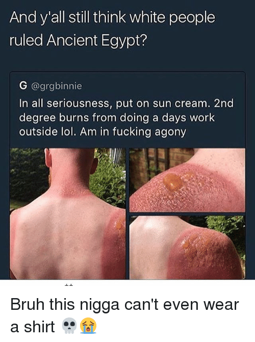 Egyption: And y all still think white people  ruled Ancient Egypt?  G @grgbinnie  In all seriousness, put on sun cream. 2nd  degree burns from doing a days work  outside lol. Am in fucking agony Bruh this nigga can't even wear a shirt 💀😭