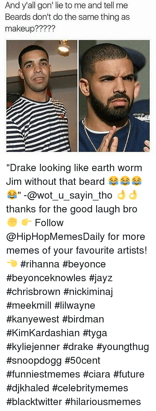 """Ciara Future: And y'all gon' lie to me and tell me  Beards don't do the same thing as  makeup? """"Drake looking like earth worm Jim without that beard 😂😂😂😂"""" -@wot_u_sayin_tho 👌👌 thanks for the good laugh bro ✊ 👉 Follow @HipHopMemesDaily for more memes of your favourite artists! 👈  #rihanna #beyonce #beyonceknowles #jayz #chrisbrown #nickiminaj #meekmill #lilwayne #kanyewest #birdman #KimKardashian #tyga #kyliejenner #drake #youngthug #snoopdogg #50cent #funniestmemes #ciara #future #djkhaled #celebritymemes #blacktwitter #hilariousmemes"""