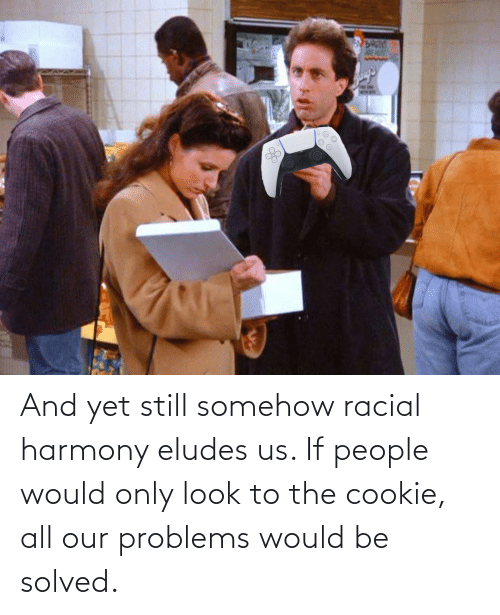 Racial: And yet still somehow racial harmony eludes us. If people would only look to the cookie, all our problems would be solved.