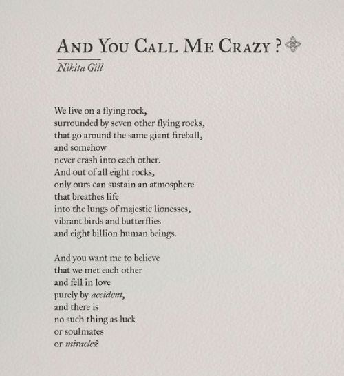 You Want Me: AND YOU CALL ME CRAZY?  Nikita Gill  We live on a flying rock,  surrounded by seven other flying rocks,  that go around the same giant fireball,  and somehow  never crash into each other  And out of all eight rocks,  only ours can sustain an atmosphere  that breathes life  into the lungs of majestic lionesses,  vibrant birds and butterflies  and eight billion human beings.  And you want me to believe  that we met each other  and fell in love  purely by accident,  and there is  no such thing as luck  or soulmates  or miracles