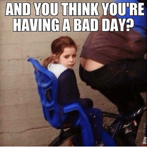 Funny Memes For Having A Bad Day : And you think re having a bad day meme on sizzle