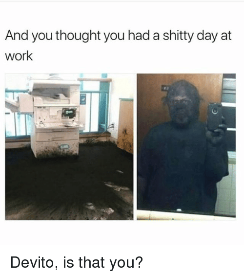 Memes, Work, and Thought: And you thought you had a shitty day at  work Devito, is that you?