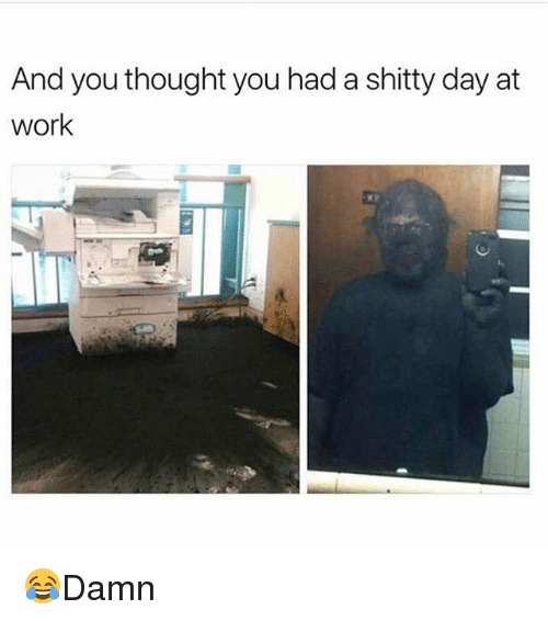 Memes, Work, and Thought: And you thought you had a shitty day at  work 😂Damn