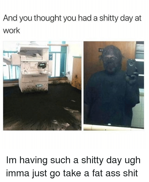 Ass, Fat Ass, and Memes: And you thought you had a shitty day at  work Im having such a shitty day ugh imma just go take a fat ass shit