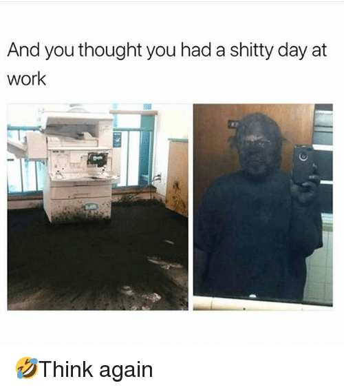 Memes, Work, and Thought: And you thought you had a shitty day at  work 🤣Think again
