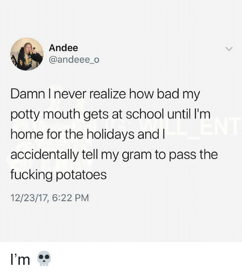 potty mouth: Andee  @andeee_o  Damn I never realize how bad my  potty mouth gets at school until I'm  home for the holidays and I  accidentally tell my gram to pass the  fucking potatoes  12/23/17, 6:22 PM I'm 💀