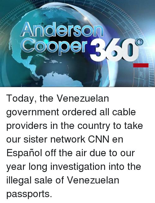 off the air: Anderson  Cooper Today, the Venezuelan government ordered all cable providers in the country to take our sister network CNN en Español off the air due to our year long investigation into the illegal sale of Venezuelan passports.