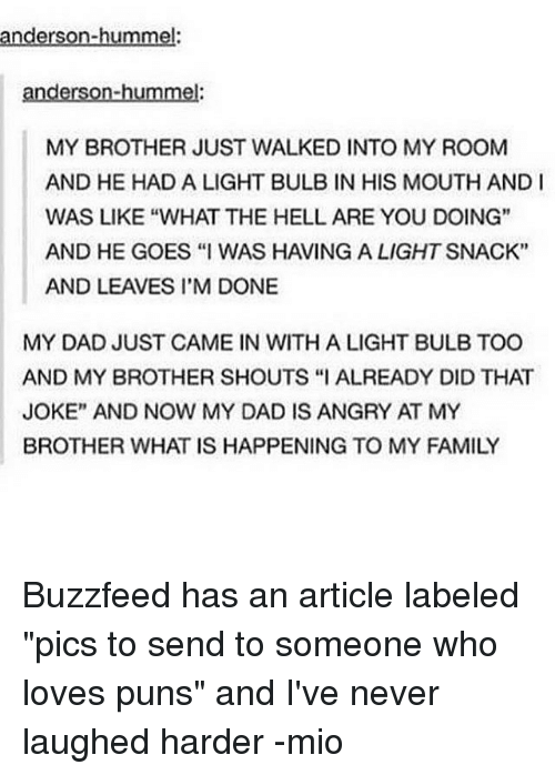 """Dad, Family, and Memes: anderson-hummel:  anderson-hummel  MY BROTHER JUST WALKED INTO MY ROOM  AND HE HAD A LIGHT BULB IN HIS MOUTH AND I  WAS LIKE """"WHAT THE HELL ARE YOU DOING""""  AND HE GOES """"I WAS HAVING A LIGHTSNACK""""  AND LEAVES I'M DONE  MY DAD JUST CAME IN WITH A LIGHT BULB TOO  AND MY BROTHER SHOUTS """"I ALREADY DID THAT  JOKE"""" AND NOW MY DAD IS ANGRY AT MY  BROTHER WHAT IS HAPPENING TO MY FAMILY Buzzfeed has an article labeled """"pics to send to someone who loves puns"""" and I've never laughed harder -mio"""