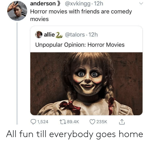 allie: anderson@xvkingg 12h  Horror movies with friends are comedy  movies  allie 2@talors 12h  Unpopular Opinion: Horror Movies  1,524  L189.4K  235K All fun till everybody goes home