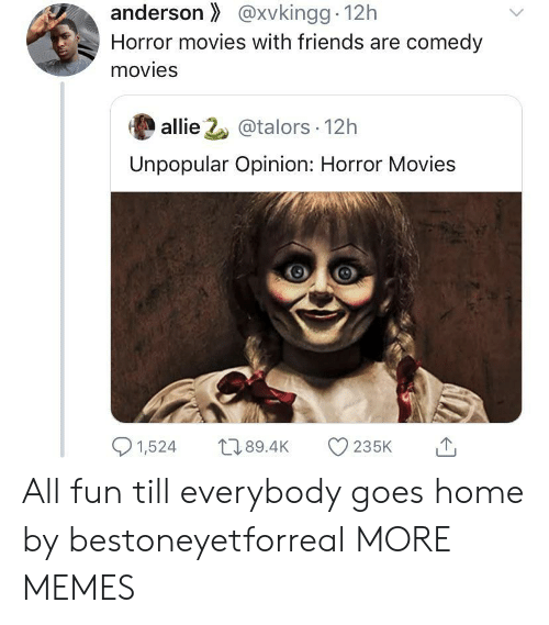 allie: anderson@xvkingg 12h  Horror movies with friends are comedy  movies  allie 2@talors 12h  Unpopular Opinion: Horror Movies  1,524  L189.4K  235K All fun till everybody goes home by bestoneyetforreal MORE MEMES