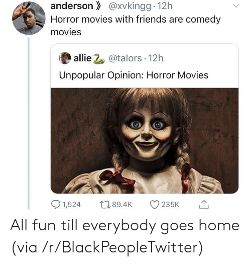 allie: anderson@xvkingg 12h  Horror movies with friends are comedy  movies  allie 2@talors 12h  Unpopular Opinion: Horror Movies  1,524  L189.4K  235K All fun till everybody goes home (via /r/BlackPeopleTwitter)