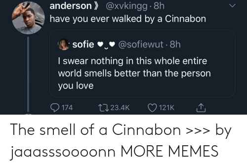 anderson: anderson@xvkingg.8h  have you ever walked by a Cinnabon  sofie  @sofiewut 8h  I swear nothing in this whole entire  world smells better than the person  you love  174  L23.4K  121K The smell of a Cinnabon >>> by jaaasssoooonn MORE MEMES