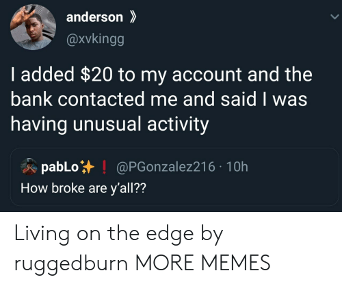 On The Edge: anderson  @xvkingg  I added $20 to my account and the  bank contacted me and said I was  having unusual activity  pabLo  How broke are y'all??  @PGonzalez216 10h Living on the edge by ruggedburn MORE MEMES