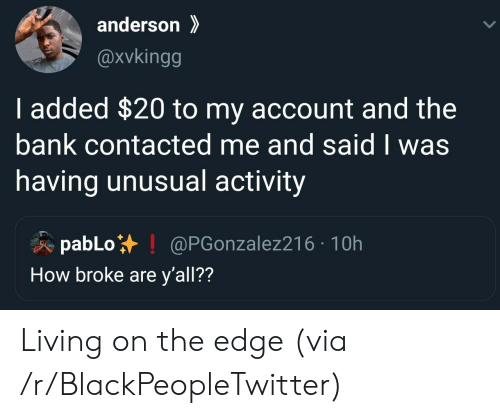 On The Edge: anderson  @xvkingg  I added $20 to my account and the  bank contacted me and said I was  having unusual activity  pabLo  How broke are y'all??  @PGonzalez216 10h Living on the edge (via /r/BlackPeopleTwitter)