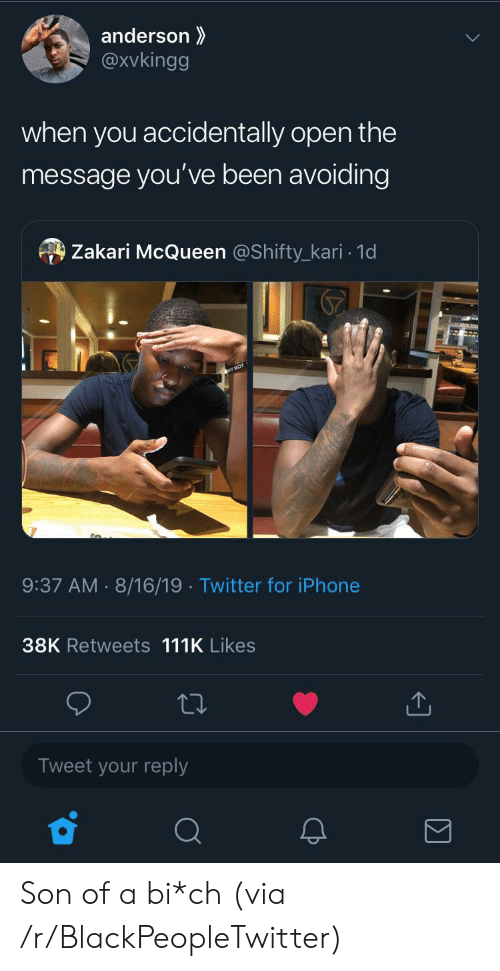 anderson: anderson  @xvkingg  when you accidentally open the  message you've been avoiding  Zakari McQueen @Shifty_kari 1d  9:37 AM 8/16/19 Twitter for iPhone  38K Retweets 111K Likes  Tweet your reply Son of a bi*ch (via /r/BlackPeopleTwitter)