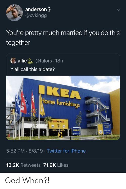 allie: anderson  @Xvkingg  You're pretty much married if you do this  together  allie 2@talors 18h  Y'all call this a date?  IKEA  Home furnishings  ent ce  P O  Welcome  to IKEA  IKEA  10-10  5:52 PM 8/8/19 . Twitter for iPhone  13.2K Retweets 71.9K Likes God When?!