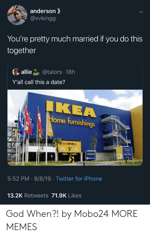 allie: anderson  @Xvkingg  You're pretty much married if you do this  together  allie 2@talors 18h  Y'all call this a date?  IKEA  Home furnishings  ent ce  P O  Welcome  to IKEA  IKEA  10-10  5:52 PM 8/8/19 . Twitter for iPhone  13.2K Retweets 71.9K Likes God When?! by Mobo24 MORE MEMES