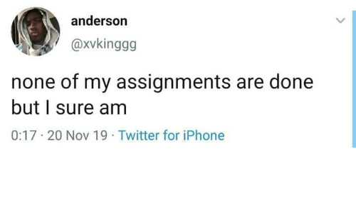 I Sure Am: anderson  @Xvkinggg  none of my assignments are done  but I sure am  0:17-20 Nov 19 Twitter for iPhone
