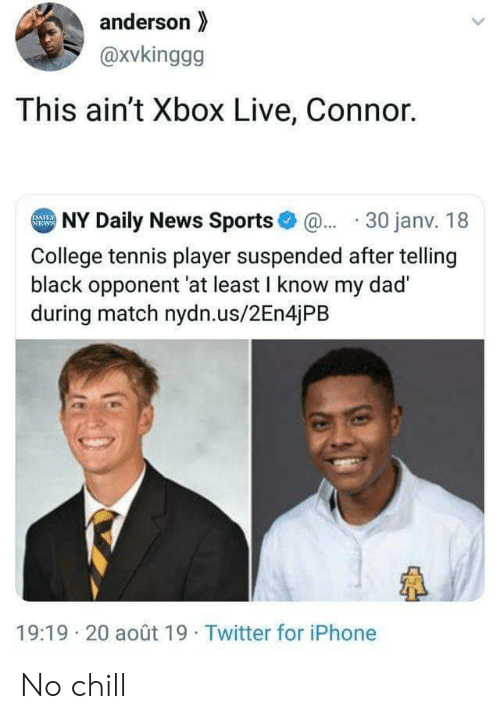 No chill: anderson  @xvkinggg  This ain't Xbox Live, Connor.  NY Daily News Sports@30 janv. 18  DAILY  NEWS  College tennis player suspended after telling  black opponent 'at least I know my dad  during match nydn.us/2En4jPB  19:19 20 août 19 Twitter for iPhone No chill