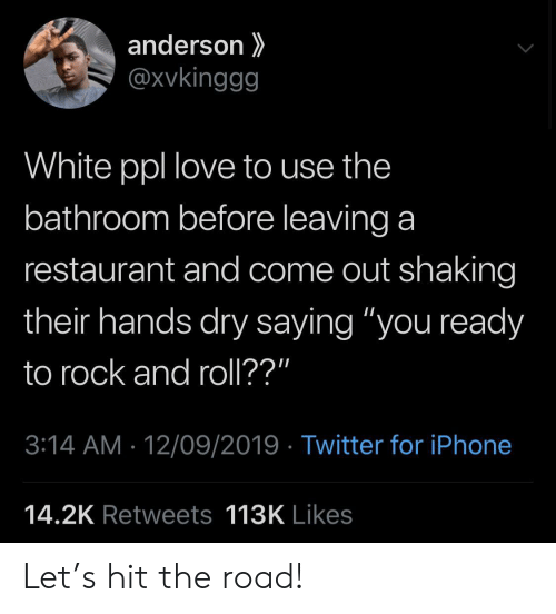 "Rock and Roll: anderson  @xvkinggg  White ppl love to use the  bathroom before leaving a  restaurant and come out shaking  their hands dry saying ""you ready  to rock and roll??""  3:14 AM 12/09/2019 Twitter for iPhone  14.2K Retweets 113K Likes Let's hit the road!"