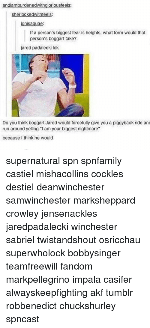 "earings: andiamburdenedwithgloriousfeels:  sherlockedwithfeels  gnisaquae  If a person's biggest ear is heights, what form would that  person's boggart take?  jared padalecki idk  Do you think boggart Jared would forcefully give you a piggyback ride an  run around yelling ""I am your biggest nightmare""  because I think he would supernatural spn spnfamily castiel mishacollins cockles destiel deanwinchester samwinchester marksheppard crowley jensenackles jaredpadalecki winchester sabriel twistandshout osricchau superwholock bobbysinger teamfreewill fandom markpellegrino impala casifer alwayskeepfighting akf tumblr robbenedict chuckshurley spncast"