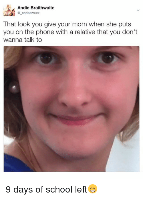 Memes, Phone, and School: Andie Braithwaite  ande eznutz  That look you give your mom when she puts  you on the phone with a relative that you don't  wanna talk to 9 days of school left😁