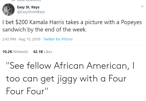 """andie: andie Ketweeted  Easy St. Keys  @EasyStreetKeys  I bet $200 Kamala Harris takes a picture with a Popeyes  sandwich by the end of the week.  2:45 PM Aug 19, 2019 Twitter for iPhone  10.2K Retweets  42.1K Likes """"See fellow African American, I too can get jiggy with a Four Four Four"""""""