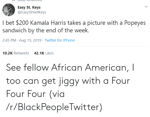 andie: andie Ketweeted  Easy St. Keys  @EasyStreetKeys  I bet $200 Kamala Harris takes a picture with a Popeyes  sandwich by the end of the week.  2:45 PM Aug 19, 2019 Twitter for iPhone  10.2K Retweets  42.1K Likes See fellow African American, I too can get jiggy with a Four Four Four (via /r/BlackPeopleTwitter)