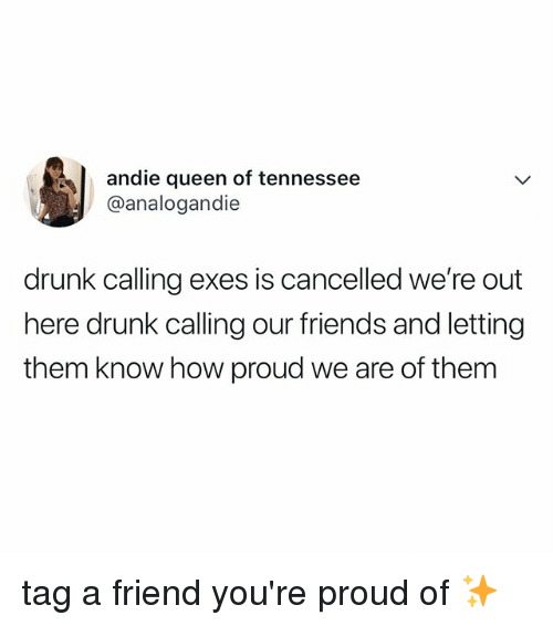 andie: andie queen of tennessee  @analogandie  drunk calling exes is cancelled we're out  here drunk calling our friends and letting  them know how proud we are of them tag a friend you're proud of ✨