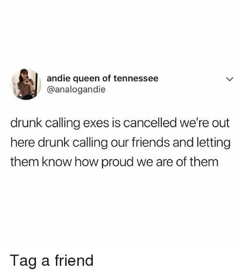 andie: andie queen of tennessee  @analogandie  drunk calling exes is cancelled we're out  here drunk calling our friends and letting  them know how proud we are of them Tag a friend