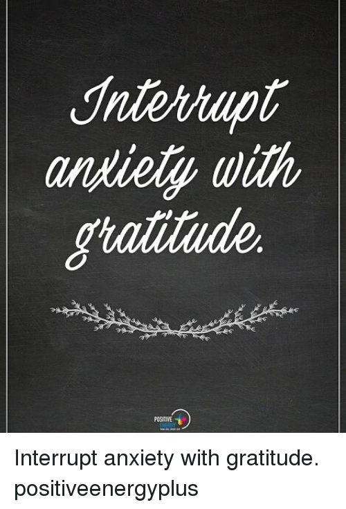 Memes, Anxiety, and 🤖: andiely with Interrupt anxiety with gratitude. positiveenergyplus
