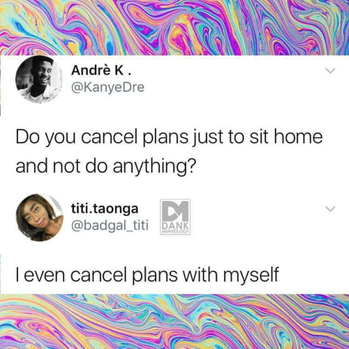 Andre: Andrè K  @KanyeDre  Do you cancel plans just to sit home  and not do anything?  titi.taonga  @badgal_titi DANK  MEMEOLOGY  I even cancel plans with myself
