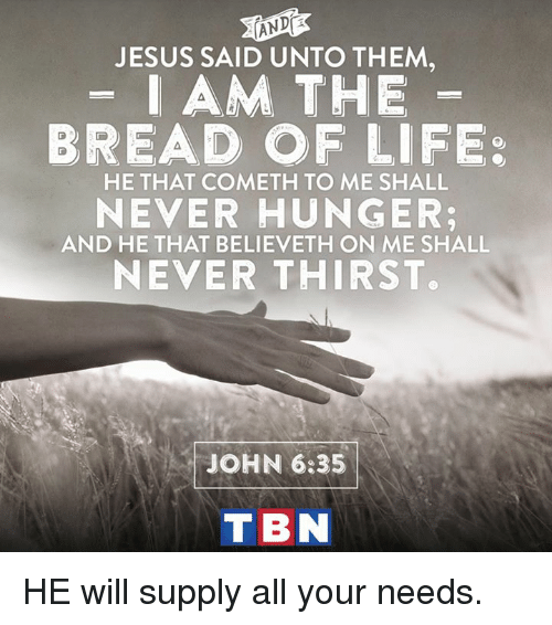tbn: ANDR  JESUS SAID UNTO THEM  AM THE  BREAD OF LIFE  HE THAT COMETH TO ME SHALL  NEVER HUNGER:  AND HE THAT BELIEVETH ON ME SHALL  NEVER THIRST.  JOHN 6:35  TBN HE will supply all your needs.