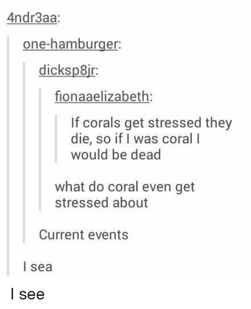 Current Event: Andr3aa  one-hamburger  dicks pair  fionaaelizabeth:  If corals get stressed they  die, so if I was coral l  would be dead  what do coral even get  stressed about  Current events  I sea I see
