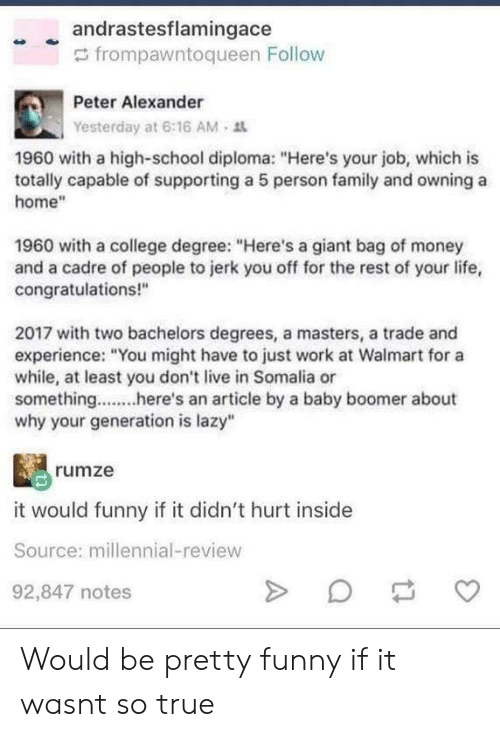 """College Degree: andrastesflamingace  frompawntoqueen Follow  Peter Alexander  Yesterday at 6:16 AM-  1960 with a high-school diploma: """"Here's your job, which is  totally capable of supporting a 5 person family and owning a  home""""  1960 with a college degree: """"Here's a giant bag of money  and a cadre of people to jerk you off for the rest of your life,  congratulations!""""  2017 with two bachelors degrees, a masters, a trade and  experience: """"You might have to just work at Walmart for a  while, at least you don't live in Somalia or  something. an article by a baby boomer about  why your generation is lazy""""  rumze  it would funny if it didn't hurt inside  Source: millennial-review  92,847 notes Would be pretty funny if it wasnt so true"""