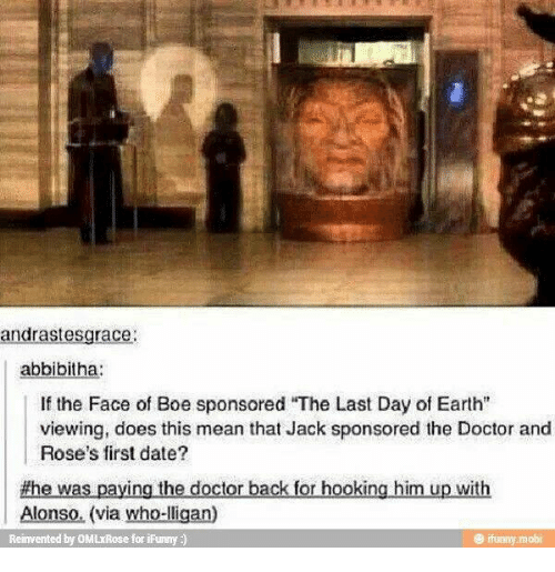 "Doctor, Memes, and Date: andrastesgrace  abbibitha:  If the Face of Boe sponsored ""The Last Day of Earth""  viewing, does this mean that Jack sponsored the Doctor and  Rose's first date?  #he was paying the doctor back for hooking him up with  Alonso. (via who-lligan)  Reinvented by OMLxRose for ifunny )  もfunny. mobi"